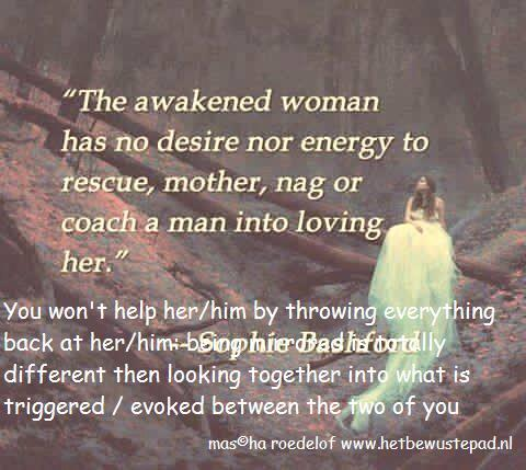 Same is true for awakened man also of course He will not rescue, father, nag or coach a woman into loving her