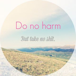 Do no Harm but take no Shit